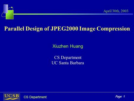 Page 1 CS Department Parallel Design of JPEG2000 Image Compression Xiuzhen Huang CS Department UC Santa Barbara April 30th, 2003.