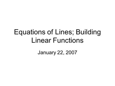 Equations of Lines; Building Linear Functions January 22, 2007.