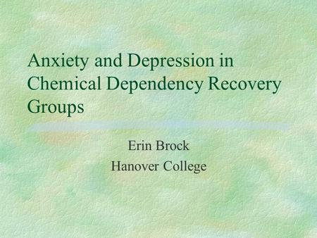 Anxiety and Depression in Chemical Dependency Recovery Groups Erin Brock Hanover College.