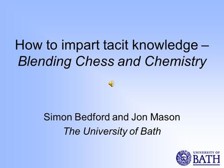 How to impart tacit knowledge – Blending Chess and Chemistry Simon Bedford and Jon Mason The University of Bath.