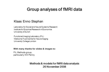Group analyses of fMRI data Methods & models for fMRI data analysis 26 November 2008 Klaas Enno Stephan Laboratory for Social and Neural Systems Research.