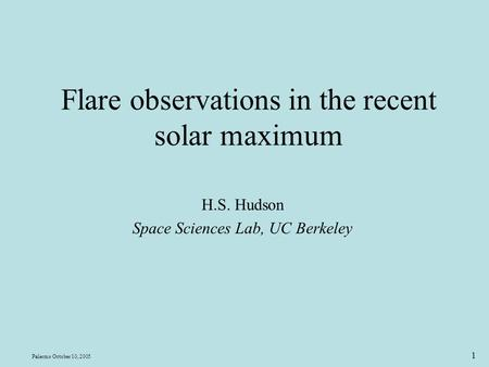 Palermo October 10, 2005 1 Flare observations in the recent solar maximum H.S. Hudson Space Sciences Lab, UC Berkeley.