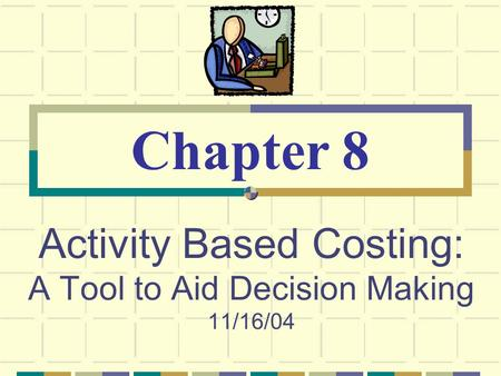Activity Based Costing: A Tool to Aid Decision Making 11/16/04 Chapter 8.