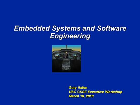 Embedded Systems and Software Engineering Gary Hafen USC CSSE Executive Workshop March 10, 2010.