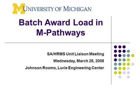 Batch Award Load in M-Pathways SA/HRMS Unit Liaison Meeting Wednesday, March 28, 2008 Johnson Rooms, Lurie Engineering Center.