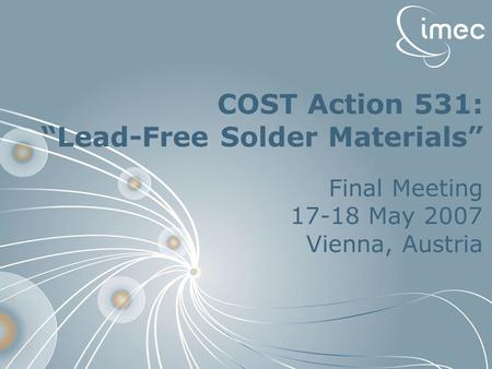 "Lambrinou Konstantina  imec restricted 2007 1 COST Action 531: ""Lead-Free Solder Materials"" Final Meeting 17-18 May 2007 Vienna, Austria."
