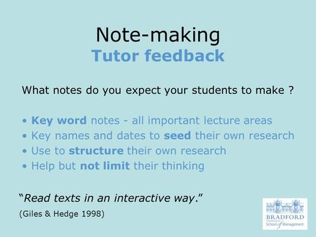 Note-making Tutor feedback What notes do you expect your students to make ? Key word notes - all important lecture areas Key names and dates to seed their.