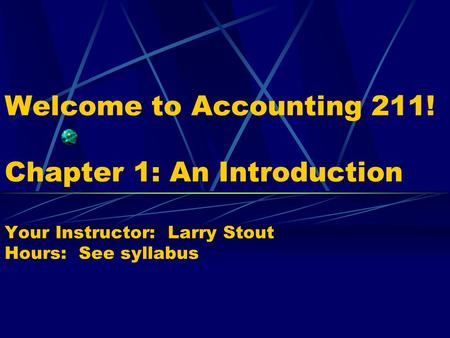 Welcome to Accounting 211! Chapter 1: An Introduction Your Instructor: Larry Stout Hours: See syllabus.