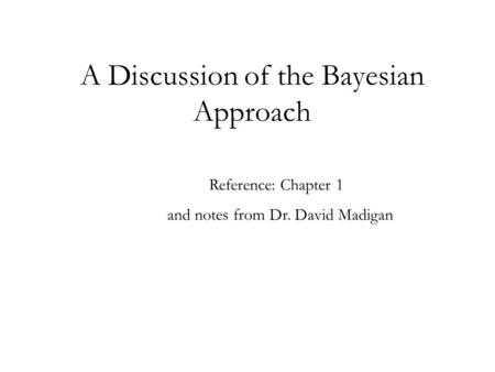 A Discussion of the Bayesian Approach Reference: Chapter 1 and notes from Dr. David Madigan.