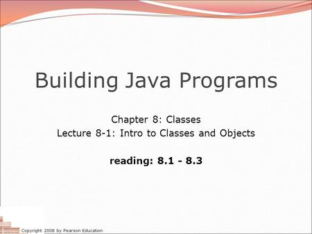 Copyright 2008 by Pearson Education Building Java Programs Chapter 8: <strong>Classes</strong> Lecture 8-1: Intro to <strong>Classes</strong> and Objects reading: 8.1 - 8.3.