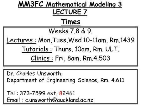 MM3FC Mathematical Modeling 3 LECTURE 7 Times Weeks 7,8 & 9. Lectures : Mon,Tues,Wed 10-11am, Rm.1439 Tutorials : Thurs, 10am, Rm. ULT. Clinics : Fri,