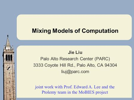 Mixing Models of Computation Jie Liu Palo Alto Research Center (PARC) 3333 Coyote Hill Rd., Palo Alto, CA 94304 joint work with Prof. Edward.