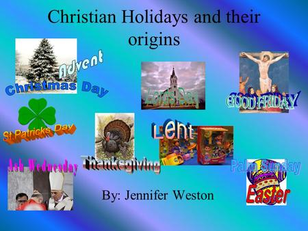 Christian Holidays and their origins By: Jennifer Weston.