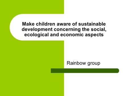 Make children aware of sustainable development concerning the social, ecological and economic aspects Rainbow group.