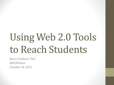 Using Web 2.0 Tools to Reach Students Barry Hubbard, PhD #NASPAtech October 28, 2011.