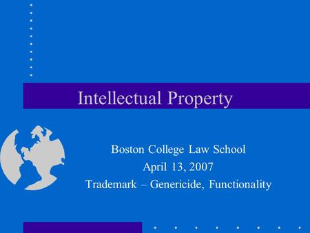 Intellectual Property Boston College Law School April 13, 2007 Trademark – Genericide, Functionality.