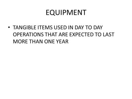 EQUIPMENT TANGIBLE ITEMS USED IN DAY TO DAY OPERATIONS THAT ARE EXPECTED TO LAST MORE THAN ONE YEAR.