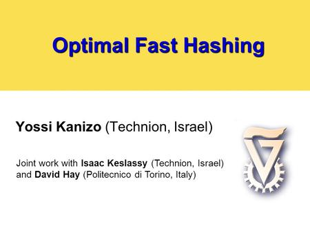 Optimal Fast Hashing Yossi Kanizo (Technion, Israel) Joint work with Isaac Keslassy (Technion, Israel) and David Hay (Politecnico di Torino, Italy)