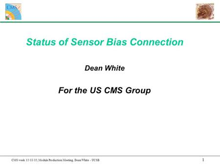 1 CMS week 15/03/05, Module Production Meeting, Dean White - UCSB Status of Sensor Bias Connection Dean White For the US CMS Group.