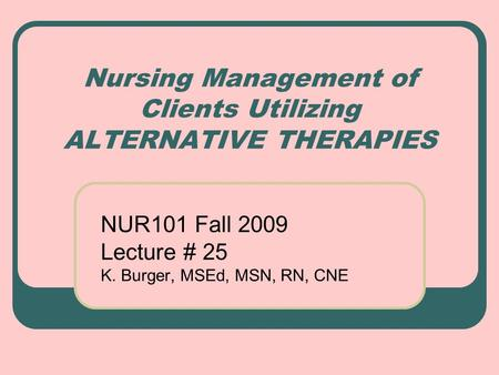 Nursing Management of Clients Utilizing ALTERNATIVE THERAPIES NUR101 Fall 2009 Lecture # 25 K. Burger, MSEd, MSN, RN, CNE.