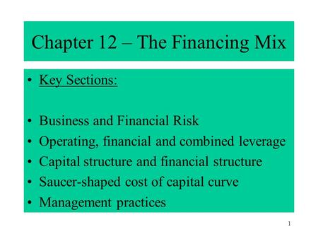 1 Chapter 12 – The Financing Mix Key Sections: Business and Financial Risk Operating, financial and combined leverage Capital structure and financial structure.