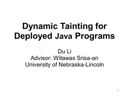 Dynamic Tainting for Deployed Java Programs Du Li Advisor: Witawas Srisa-an University of Nebraska-Lincoln 1.