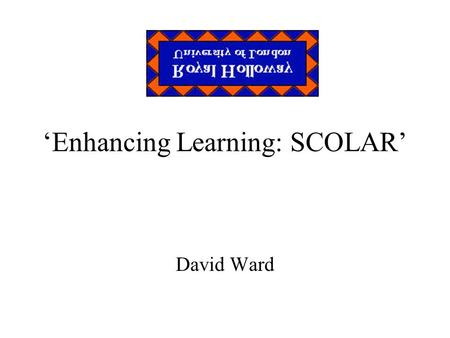'Enhancing Learning: SCOLAR' David Ward. SCOLAR An acronym, inevitably Student Centred Online Academic Resource Enhancing learning opportunities Improving.