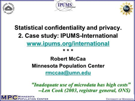 Statistical confidentiality and privacy. 2. Case study: IPUMS-International www.ipums.org/international * * * Robert McCaa Minnesota Population Center.