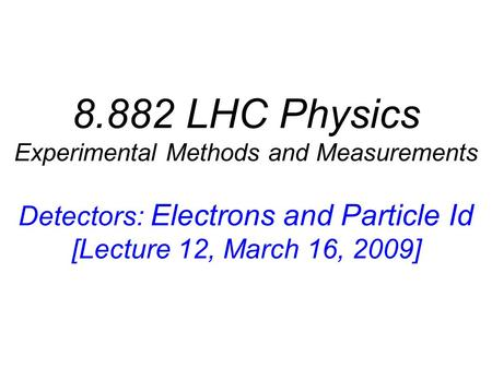 8.882 LHC Physics Experimental Methods and Measurements Detectors: Electrons and Particle Id [Lecture 12, March 16, 2009]