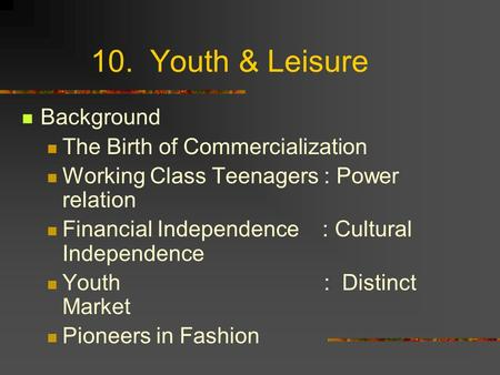 10. Youth & Leisure Background The Birth of Commercialization Working Class Teenagers : Power relation Financial Independence : Cultural Independence Youth.
