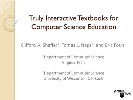 Truly Interactive Textbooks for Computer Science Education Clifford A. Shaffer 1, Tomas L. Naps 2, and Eric Fouh 1 1 Department of Computer Science Virginia.