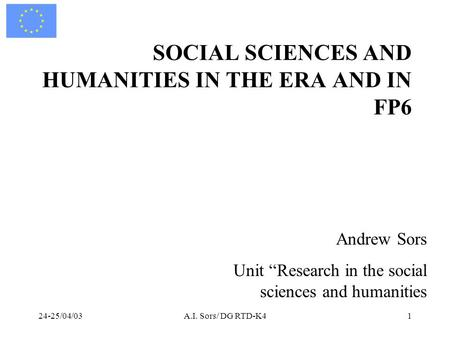 "24-25/04/03A.I. Sors/ DG RTD-K41 SOCIAL SCIENCES AND HUMANITIES IN THE ERA AND IN FP6 Andrew Sors Unit ""Research in the social sciences and humanities."