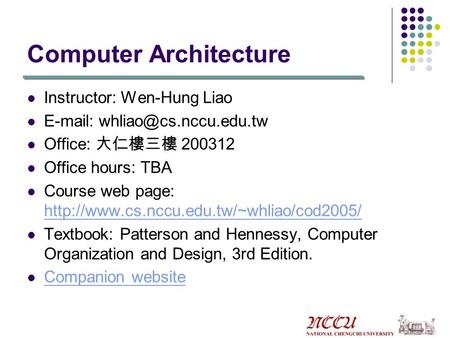 Computer Architecture Instructor: Wen-Hung Liao   Office: 大仁樓三樓 200312 Office hours: TBA Course web page: