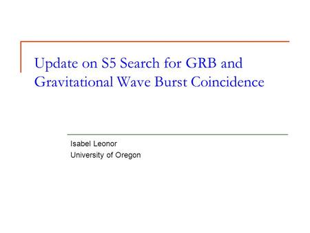 Update on S5 Search for GRB and Gravitational Wave Burst Coincidence Isabel Leonor University of Oregon.