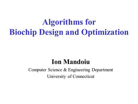 Algorithms for Biochip Design and Optimization Ion Mandoiu Computer Science & Engineering Department University of Connecticut.