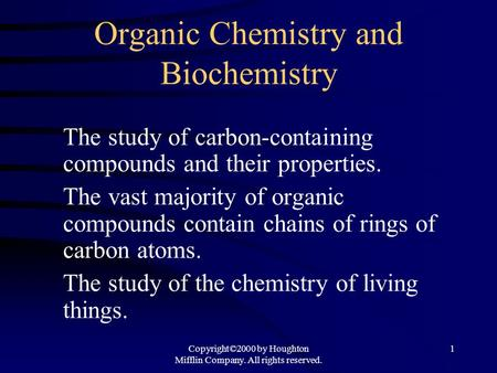 Copyright©2000 by Houghton Mifflin Company. All rights reserved. 1 Organic Chemistry and Biochemistry The study of carbon-containing compounds and their.