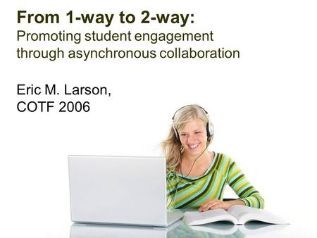 From 1-way to 2-way: Promoting student engagement through asynchronous collaboration Eric M. Larson, COTF 2006.
