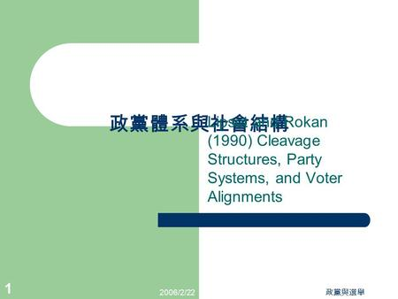 2006/2/22 政黨與選舉 1 政黨體系與社會結構 Lipset and Rokan (1990) Cleavage Structures, Party Systems, and Voter Alignments.