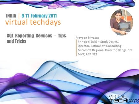 Virtual techdays INDIA │ 9-11 February 2011 SQL Reporting Services – Tips and Tricks Praveen Srivatsa │ Principal SME – StudyDesk91 │ Director, AsthraSoft.