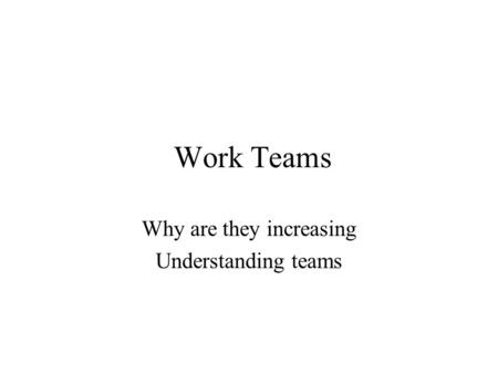 Work Teams Why are they increasing Understanding teams.
