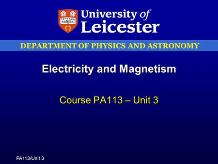 DEPARTMENT OF PHYSICS AND ASTRONOMY PA113/Unit 3 Electricity and Magnetism Course PA113 – Unit 3.