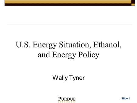 Slide 1 U.S. Energy Situation, Ethanol, and Energy Policy Wally Tyner.