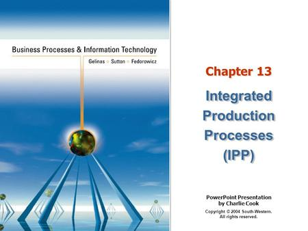 PowerPoint Presentation by Charlie Cook Copyright © 2004 South-Western. All rights reserved. Chapter 13 IntegratedProductionProcesses(IPP)IntegratedProductionProcesses(IPP)