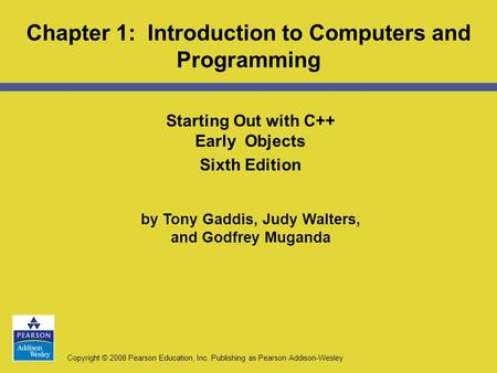 Copyright © 2008 Pearson Education, Inc. Publishing as Pearson Addison-Wesley Starting Out with C++ Early Objects Sixth Edition by Tony Gaddis, Judy Walters,