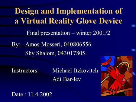 Design and Implementation of a Virtual Reality Glove Device Final presentation – winter 2001/2 By:Amos Mosseri, 040806556. Shy Shalom, 043017805. Instructors:Michael.