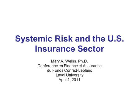 Systemic Risk and the U.S. Insurance Sector Mary A. Weiss, Ph.D. Conference en Finance et Assurance du Fonds Conrad-Leblanc Laval University April 1, 2011.