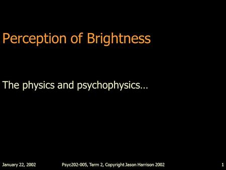 January 22, 2002Psyc202-005, Term 2, Copyright Jason Harrison 20021 Perception of Brightness The physics and psychophysics…
