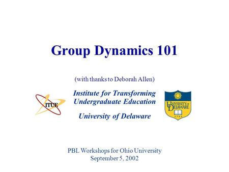 University of Delaware Group Dynamics 101 Institute for Transforming Undergraduate Education PBL Workshops for Ohio University September 5, 2002 (with.