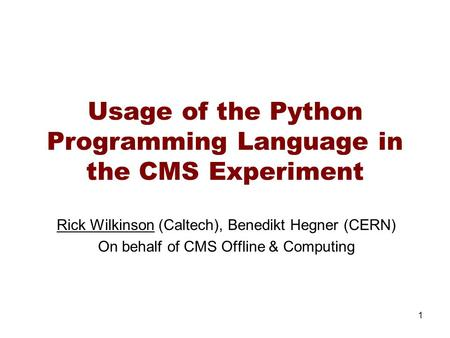 Usage of the Python Programming Language in the CMS Experiment Rick Wilkinson (Caltech), Benedikt Hegner (CERN) On behalf of CMS Offline & Computing 1.