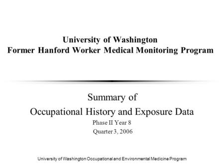 University of Washington Occupational and Environmental Medicine Program University of Washington Former Hanford Worker Medical Monitoring Program Summary.